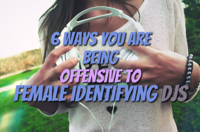 6 Ways You Are 'Unknowingly' Being Offensive to Female Identifying Djs