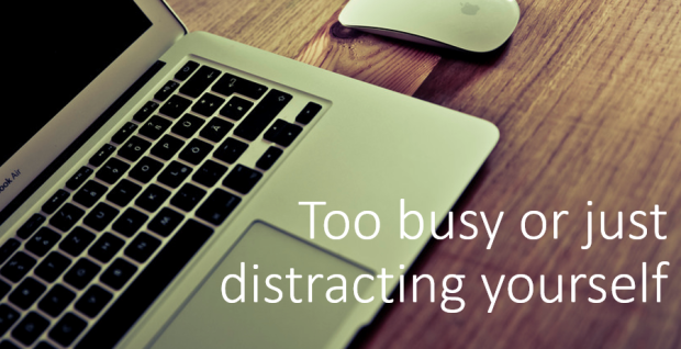 Too busy or distracting yourself?