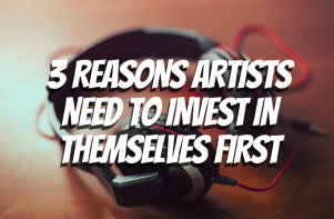 3 REASONS ARTISTS NEED TO INVEST IN THEMSELVES FIRST