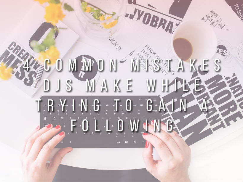 4 Common Mistakes DJs Make While Trying To Gain a Following