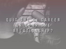 Quit The DJ Career or Dump The Relationship?