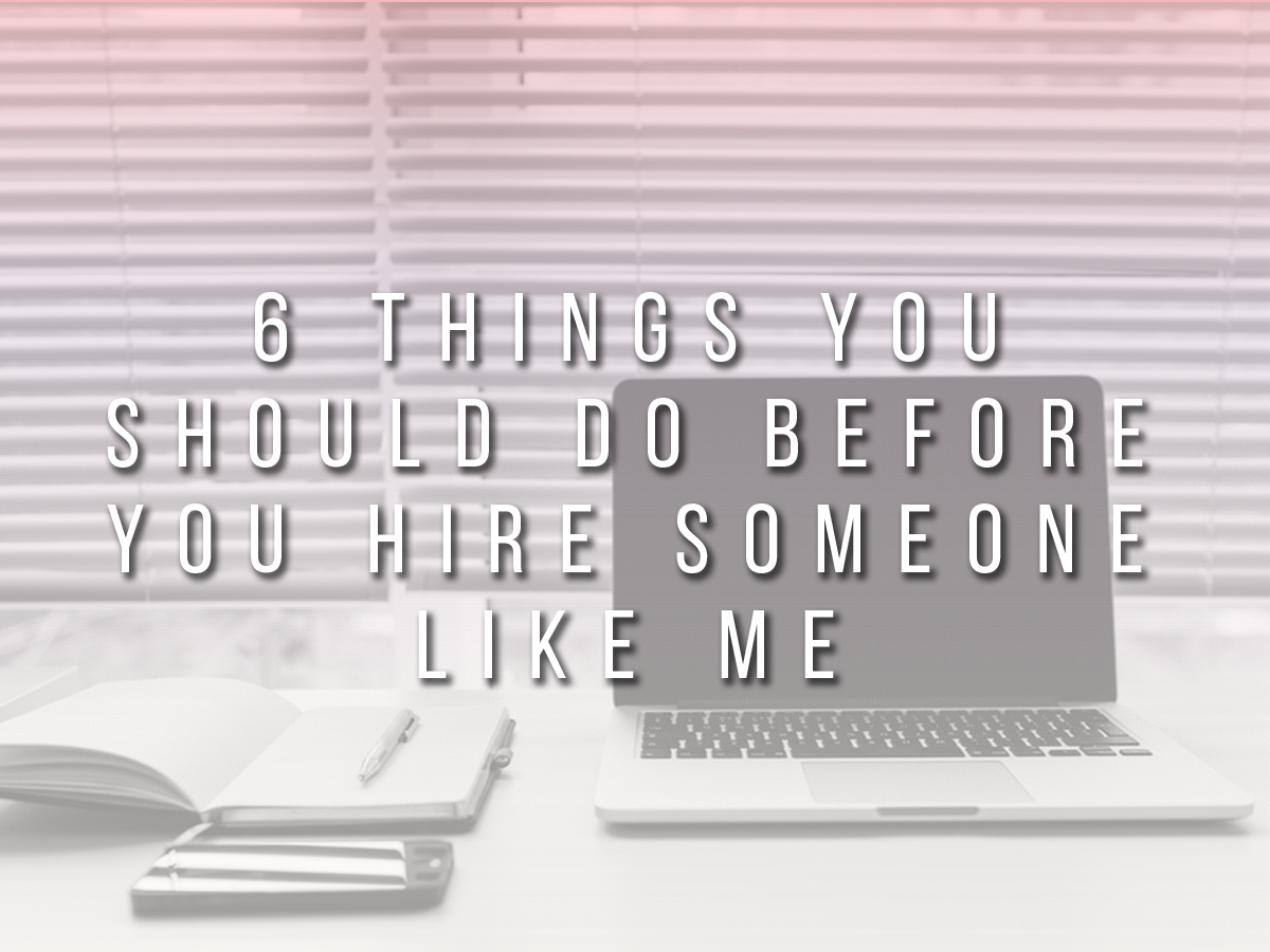 6 Things You Should Do BEFORE You Hire Someone Like Me